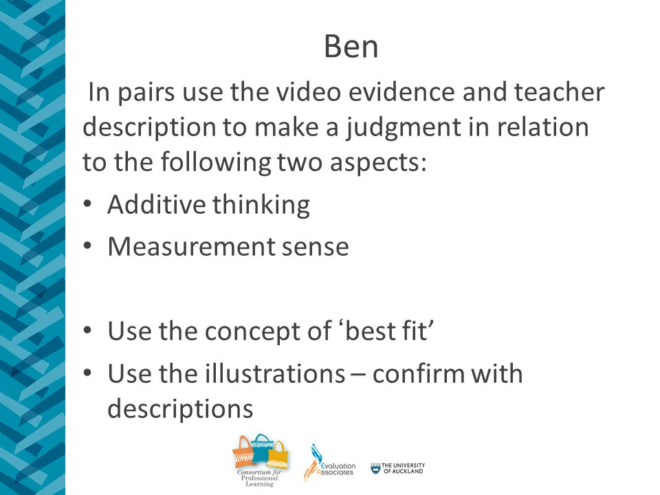 Ben In pairs use the video evidence and teacher description to make a judgment in relation to the following two aspects: Additive thinking Measurement sense Use the concept of 'best fit' Use the illustrations – confirm with descriptions