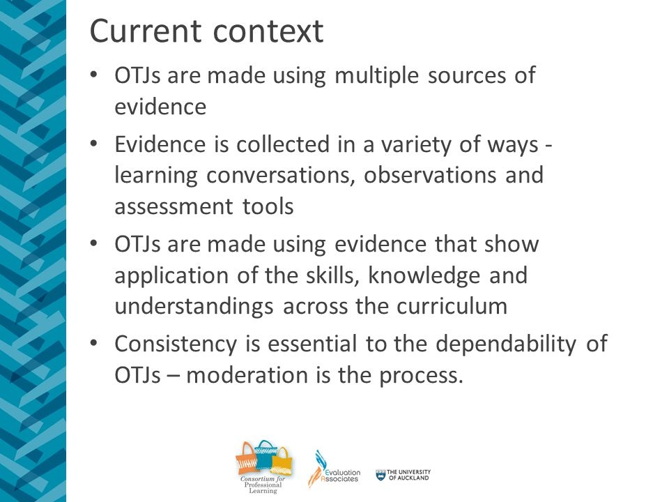 Current context OTJs are made using multiple sources of evidence Evidence is collected in a variety of ways - learning conversations, observations and assessment tools OTJs are made using evidence that show application of the skills, knowledge and understandings across the curriculum Consistency is essential to the dependability of OTJs – moderation is the process.