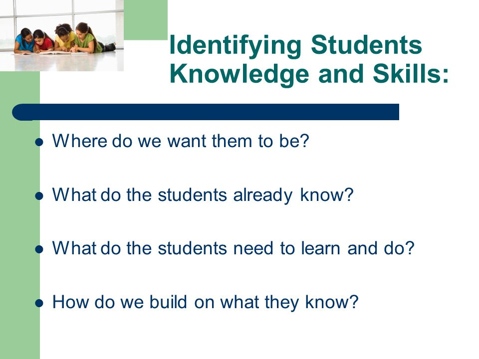 Identifying Students Knowledge and Skills: Where do we want them to be.