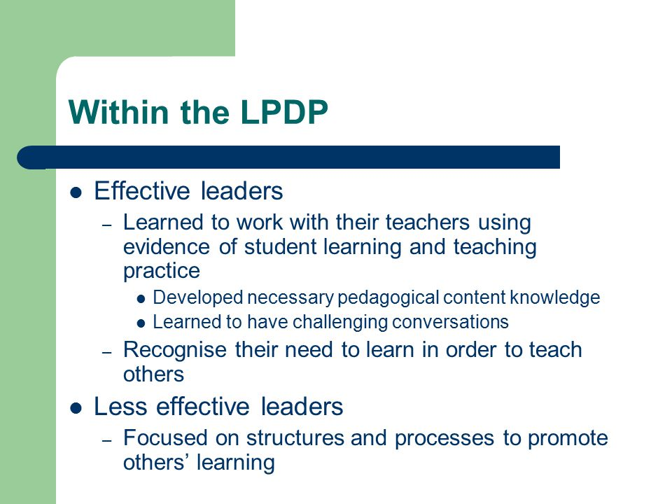 Within the LPDP Effective leaders – Learned to work with their teachers using evidence of student learning and teaching practice Developed necessary pedagogical content knowledge Learned to have challenging conversations – Recognise their need to learn in order to teach others Less effective leaders – Focused on structures and processes to promote others' learning