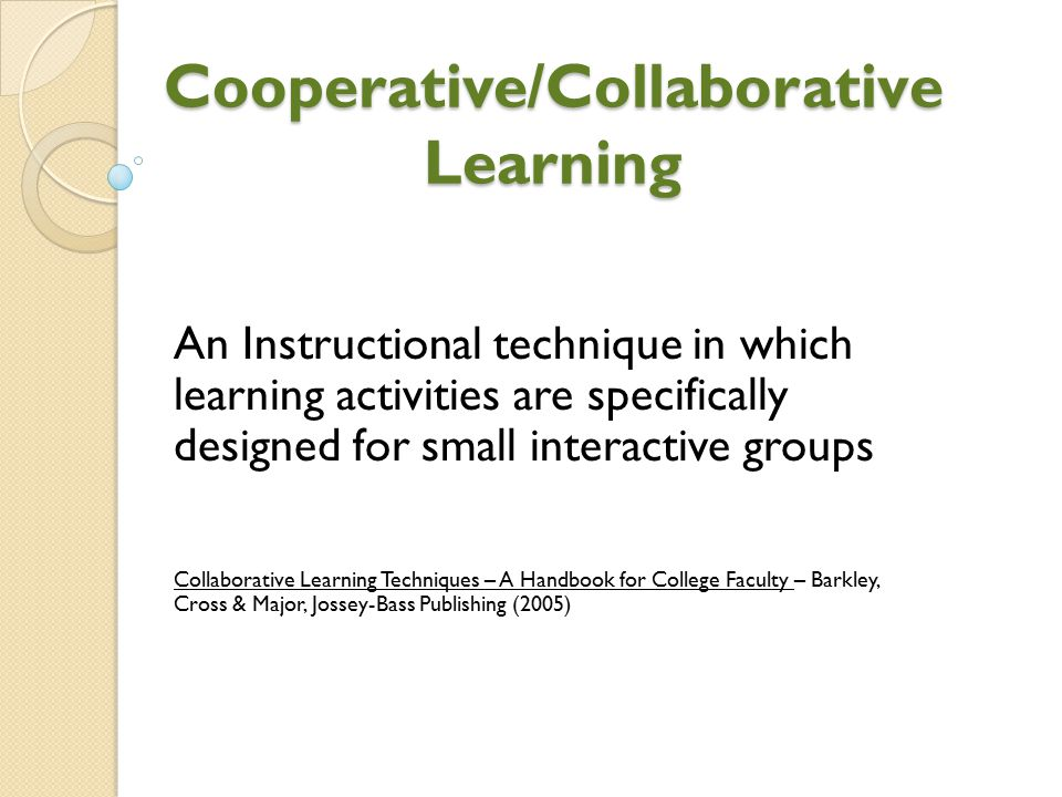 Cooperative/Collaborative Learning An Instructional technique in which learning activities are specifically designed for small interactive groups Coll
