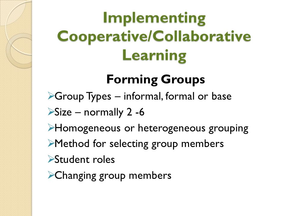 Implementing Cooperative/Collaborative Learning Forming Groups  Group Types – informal, formal or base  Size – normally 2 -6  Homogeneous or hetero