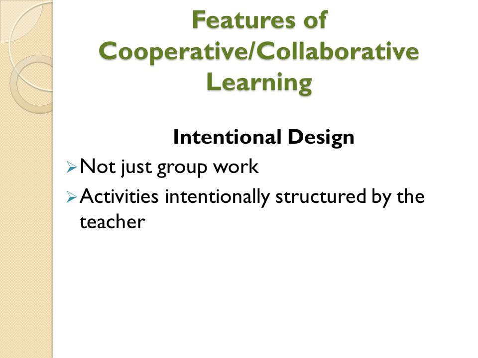 Features of Cooperative/Collaborative Learning Intentional Design  Not just group work  Activities intentionally structured by the teacher