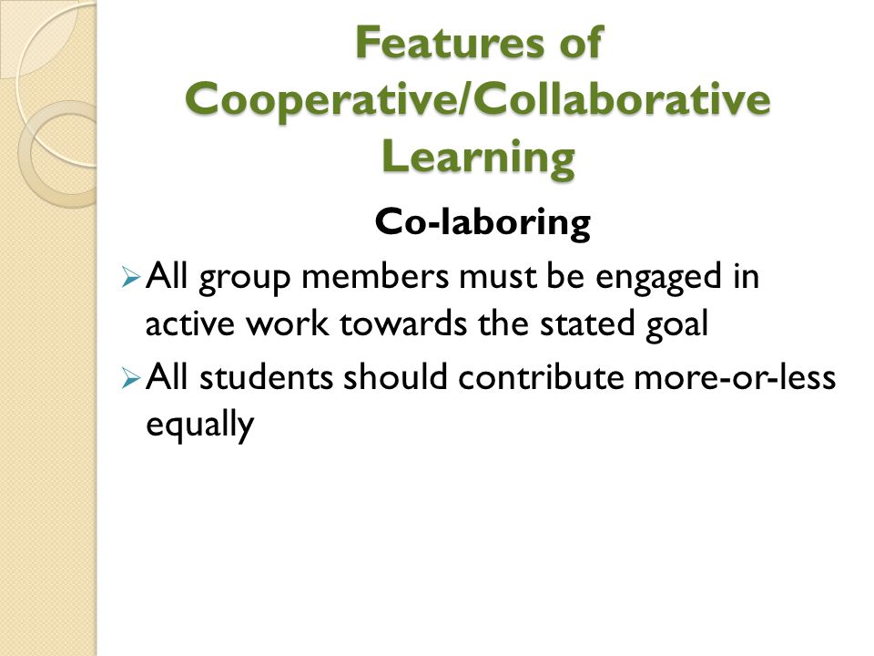 Features of Cooperative/Collaborative Learning Co-laboring  All group members must be engaged in active work towards the stated goal  All students s