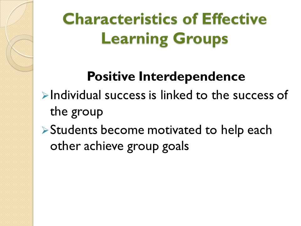 Characteristics of Effective Learning Groups Positive Interdependence  Individual success is linked to the success of the group  Students become mot