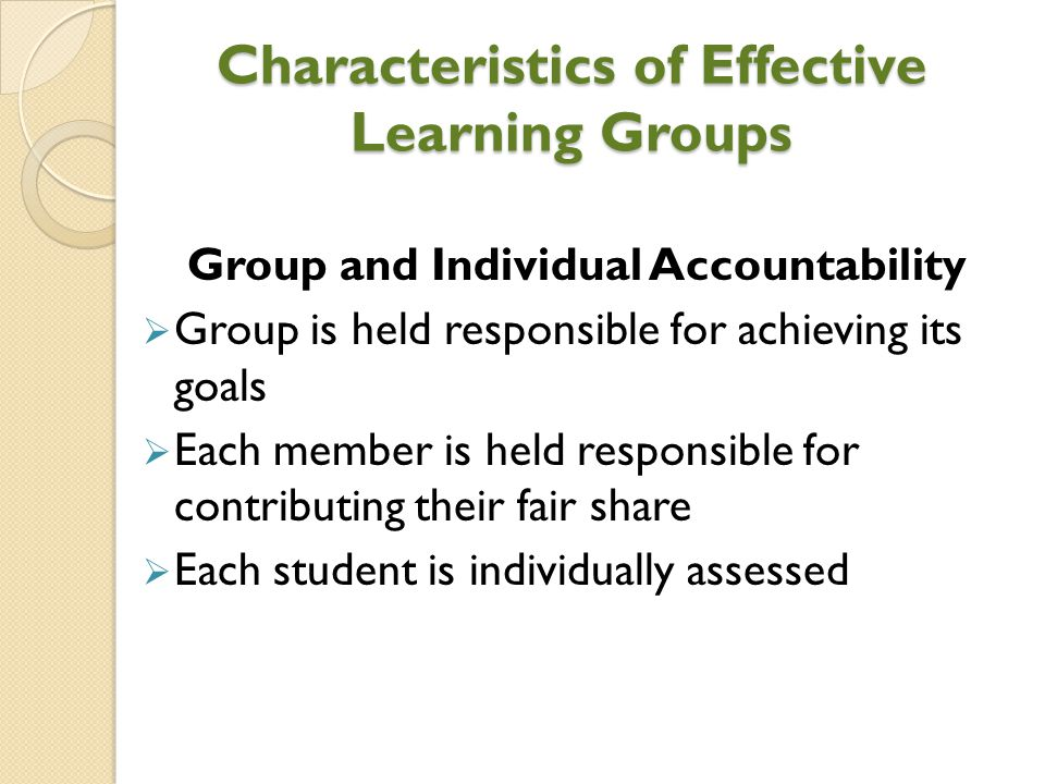 Characteristics of Effective Learning Groups Group and Individual Accountability  Group is held responsible for achieving its goals  Each member is