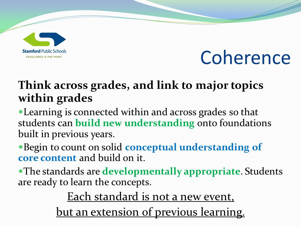 Coherence Think across grades, and link to major topics within grades Learning is connected within and across grades so that students can build new understanding onto foundations built in previous years.