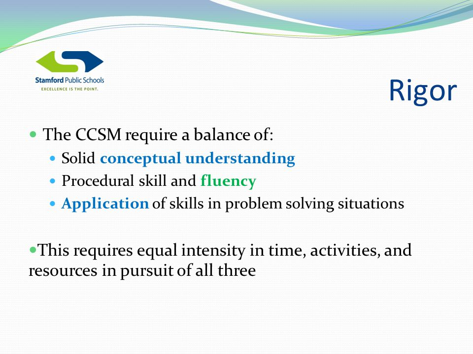 Rigor The CCSM require a balance of: Solid conceptual understanding Procedural skill and fluency Application of skills in problem solving situations This requires equal intensity in time, activities, and resources in pursuit of all three