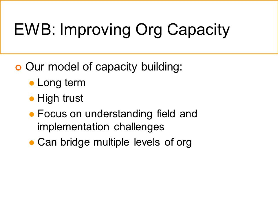 EWB: Improving Org Capacity Our model of capacity building: Long term High trust Focus on understanding field and implementation challenges Can bridge multiple levels of org