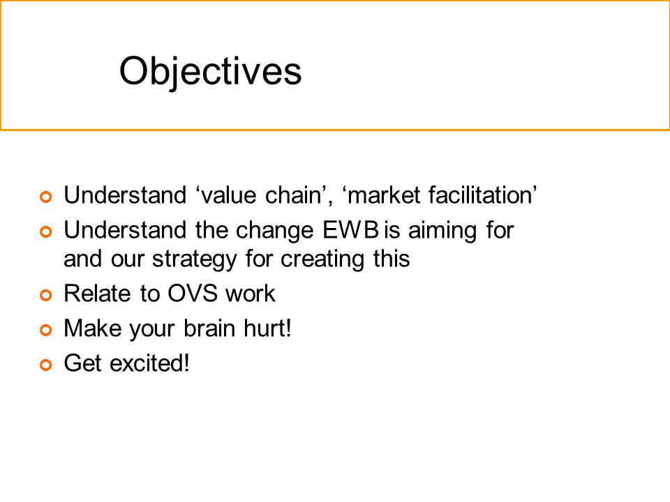 Objectives Understand 'value chain', 'market facilitation' Understand the change EWB is aiming for and our strategy for creating this Relate to OVS work Make your brain hurt.