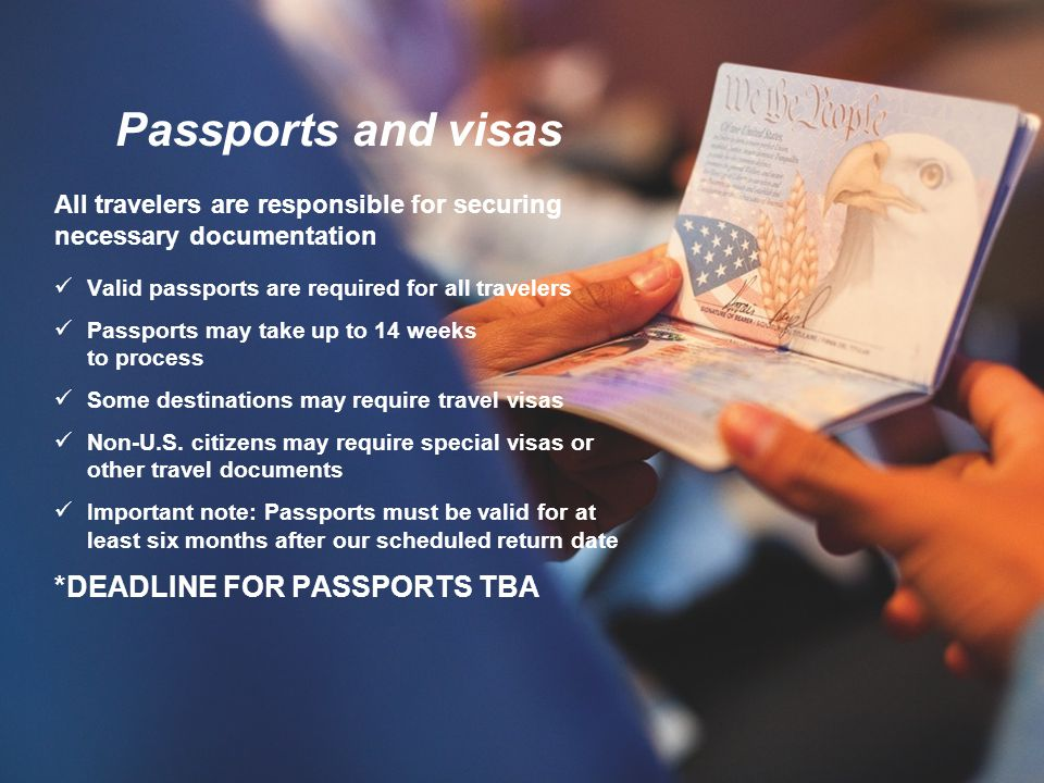Passports and visas All travelers are responsible for securing necessary documentation Valid passports are required for all travelers Passports may take up to 14 weeks to process Some destinations may require travel visas Non-U.S.