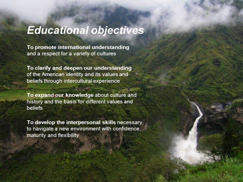 Educational objectives To promote international understanding and a respect for a variety of cultures To clarify and deepen our understanding of the American identity and its values and beliefs through intercultural experience To expand our knowledge about culture and history and the basis for different values and beliefs To develop the interpersonal skills necessary to navigate a new environment with confidence, maturity and flexibility