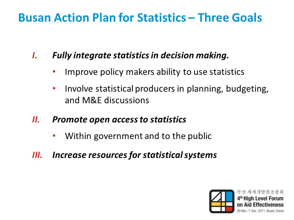 Busan Action Plan for Statistics – Three Goals I.Fully integrate statistics in decision making.