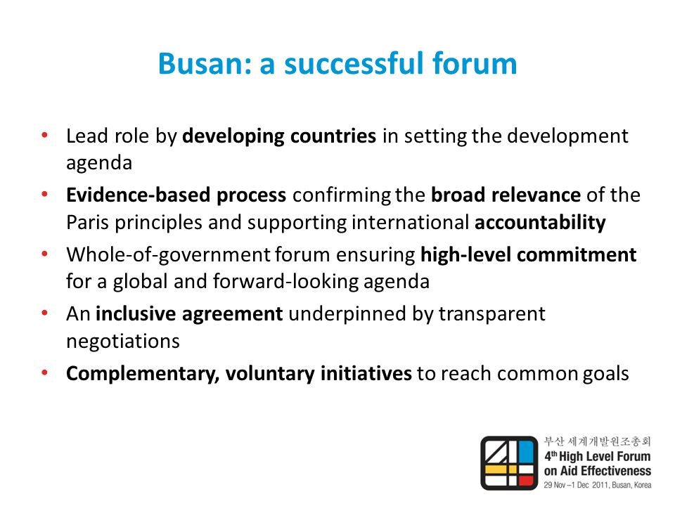 Busan: a successful forum Lead role by developing countries in setting the development agenda Evidence-based process confirming the broad relevance of the Paris principles and supporting international accountability Whole-of-government forum ensuring high-level commitment for a global and forward-looking agenda An inclusive agreement underpinned by transparent negotiations Complementary, voluntary initiatives to reach common goals