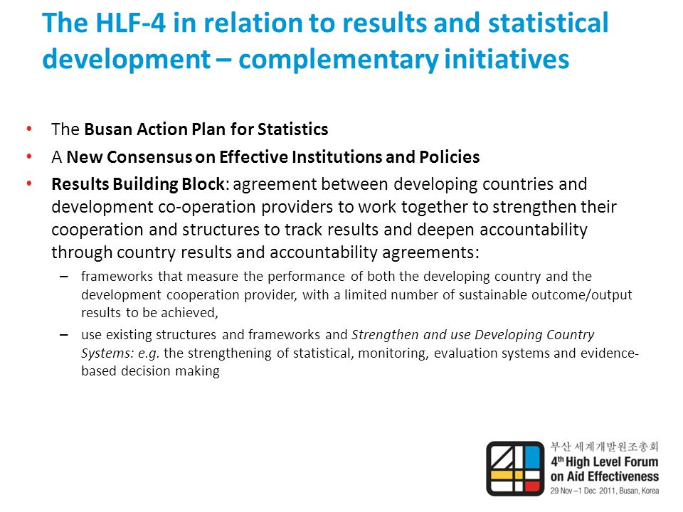 The HLF-4 in relation to results and statistical development – complementary initiatives The Busan Action Plan for Statistics A New Consensus on Effective Institutions and Policies Results Building Block: agreement between developing countries and development co-operation providers to work together to strengthen their cooperation and structures to track results and deepen accountability through country results and accountability agreements: – frameworks that measure the performance of both the developing country and the development cooperation provider, with a limited number of sustainable outcome/output results to be achieved, – use existing structures and frameworks and Strengthen and use Developing Country Systems: e.g.