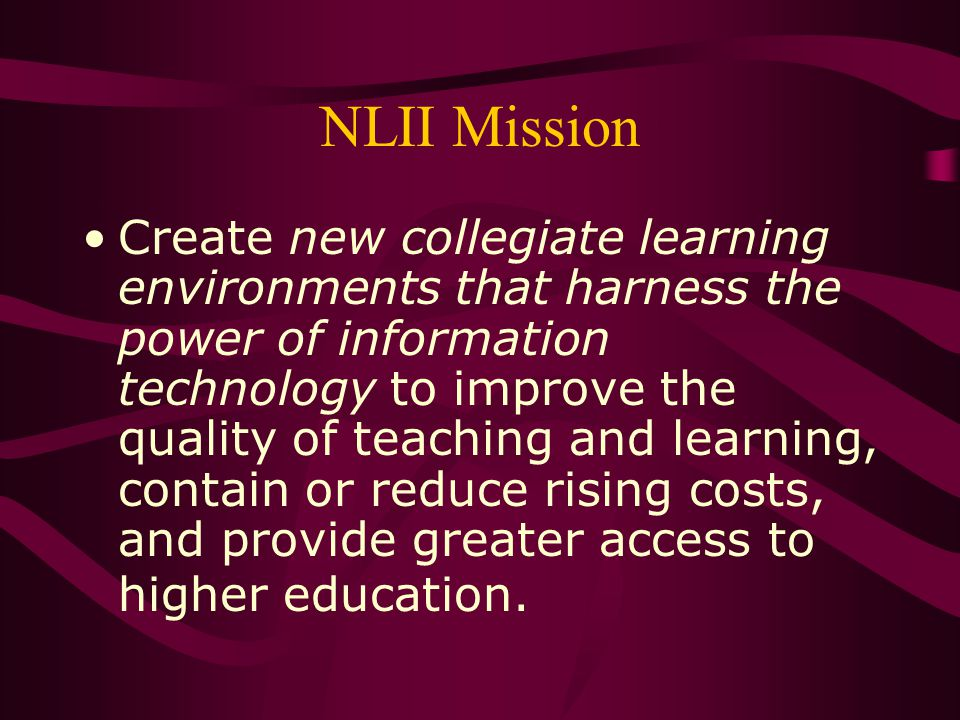 NLII The NLII vision: transform the academy so that it supports education that is –active and learner-centered, –dynamic and lifelong, –collaborative, –cost-effective, –high-quality, and –accessible.