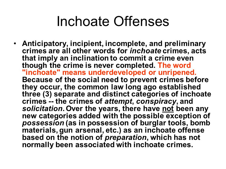 inchoate offences should these crimes be Inchoate offenses these crimes include- attempt, solicitation, and conspiracy they deal with conduct that is designed to culminate in the commission of a substantive offense but has failed in the discrete case to do so or has not yet achieved its culmination b/c there is something that the actor still must do when a person is seriously dedicated to commission of a crime.
