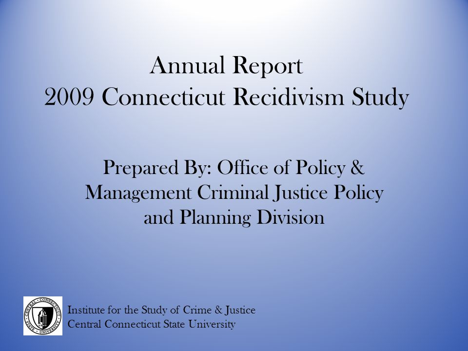 Annual Report 2009 Connecticut Recidivism Study Prepared By: Office of Policy & Management Criminal Justice Policy and Planning Division Institute for the Study of Crime & Justice Central Connecticut State University