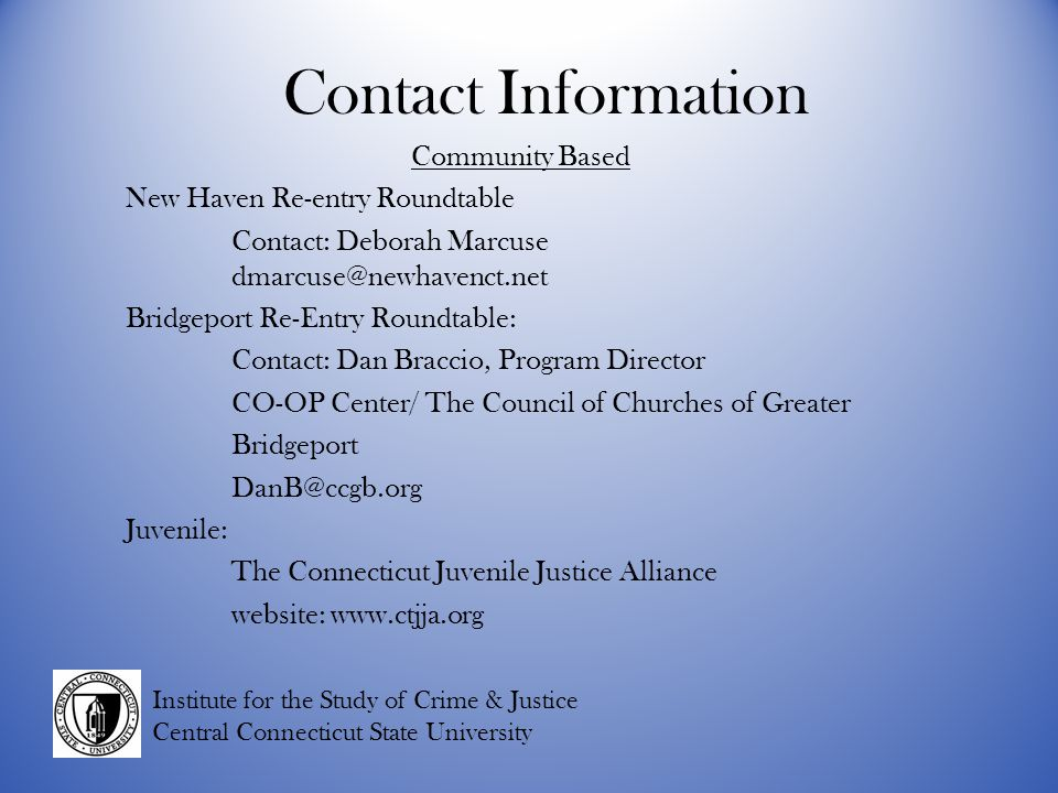 Contact Information Community Based New Haven Re-entry Roundtable Contact: Deborah Marcuse Bridgeport Re-Entry Roundtable: Contact: Dan Braccio, Program Director CO-OP Center/ The Council of Churches of Greater Bridgeport Juvenile: The Connecticut Juvenile Justice Alliance website:   Institute for the Study of Crime & Justice Central Connecticut State University