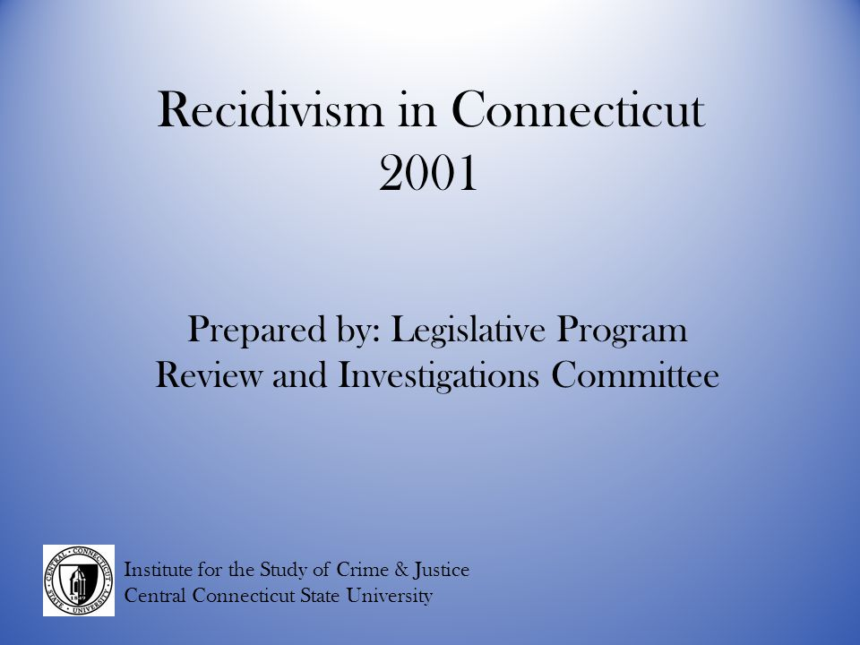 Recidivism in Connecticut 2001 Prepared by: Legislative Program Review and Investigations Committee Institute for the Study of Crime & Justice Central Connecticut State University