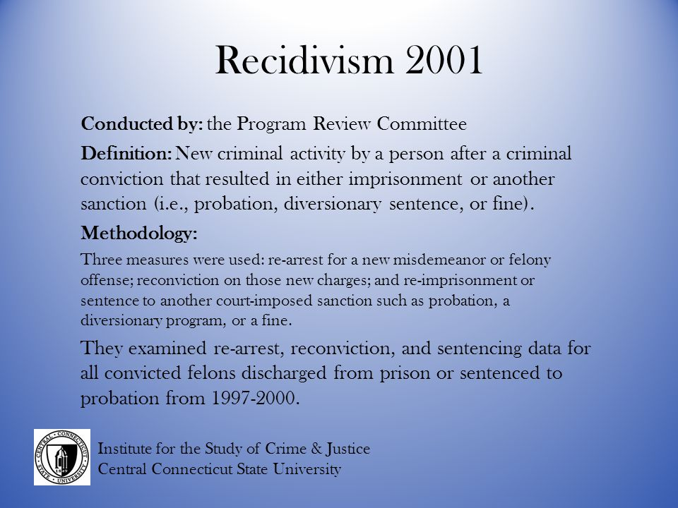 Recidivism 2001 Conducted by: the Program Review Committee Definition: New criminal activity by a person after a criminal conviction that resulted in either imprisonment or another sanction (i.e., probation, diversionary sentence, or fine).
