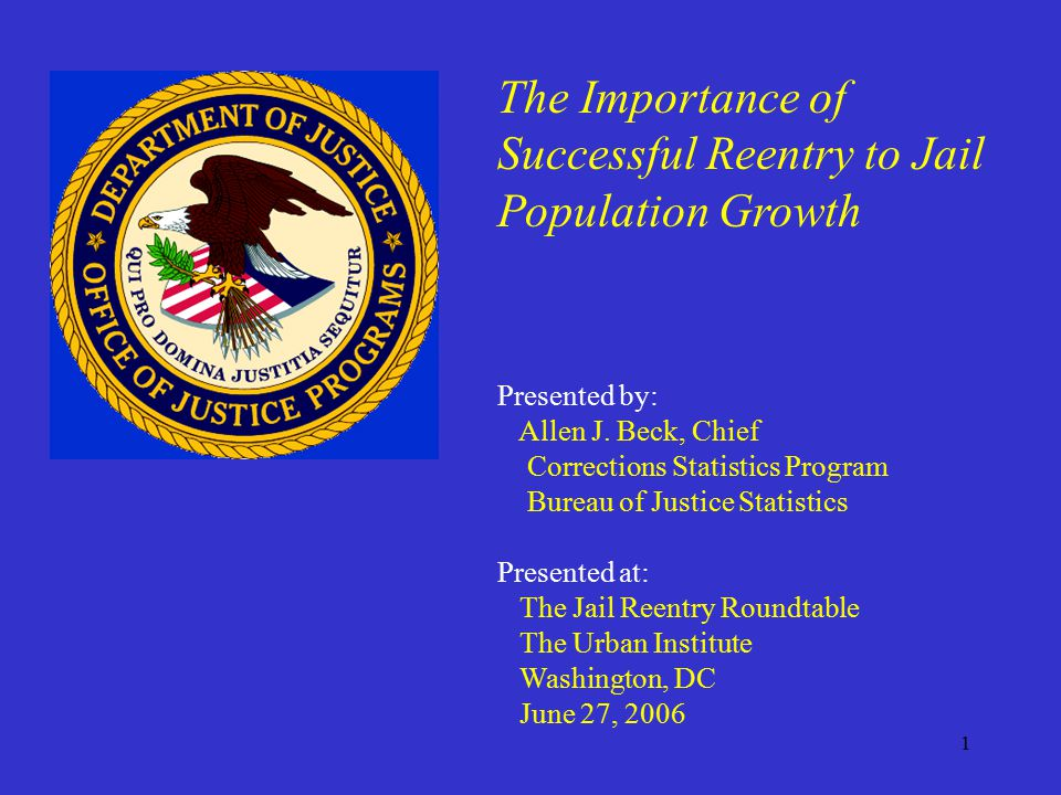 1 The Importance of Successful Reentry to Jail Population Growth Presented by: Allen J.