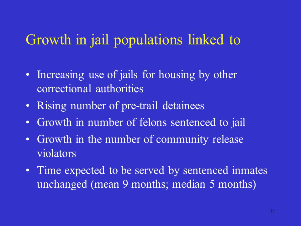 11 Growth in jail populations linked to Increasing use of jails for housing by other correctional authorities Rising number of pre-trail detainees Growth in number of felons sentenced to jail Growth in the number of community release violators Time expected to be served by sentenced inmates unchanged (mean 9 months; median 5 months)