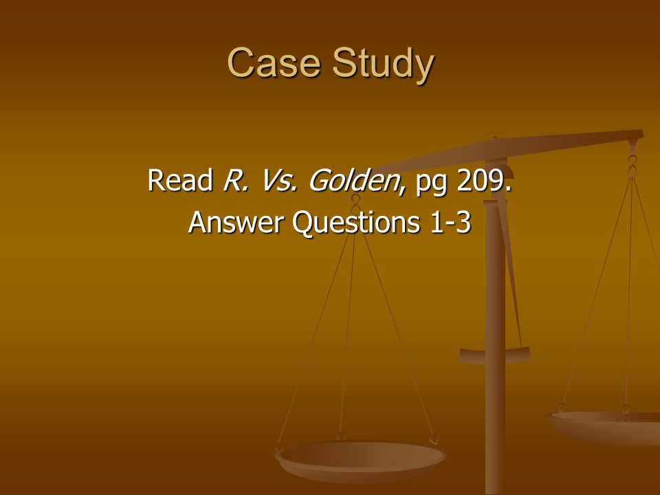Case Study Read R. Vs. Golden, pg 209. Answer Questions 1-3