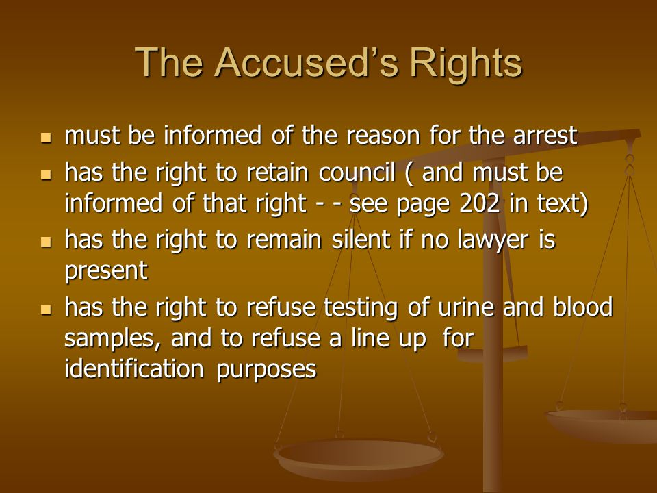 The Accused's Rights must be informed of the reason for the arrest must be informed of the reason for the arrest has the right to retain council ( and must be informed of that right - - see page 202 in text) has the right to retain council ( and must be informed of that right - - see page 202 in text) has the right to remain silent if no lawyer is present has the right to remain silent if no lawyer is present has the right to refuse testing of urine and blood samples, and to refuse a line up for identification purposes has the right to refuse testing of urine and blood samples, and to refuse a line up for identification purposes