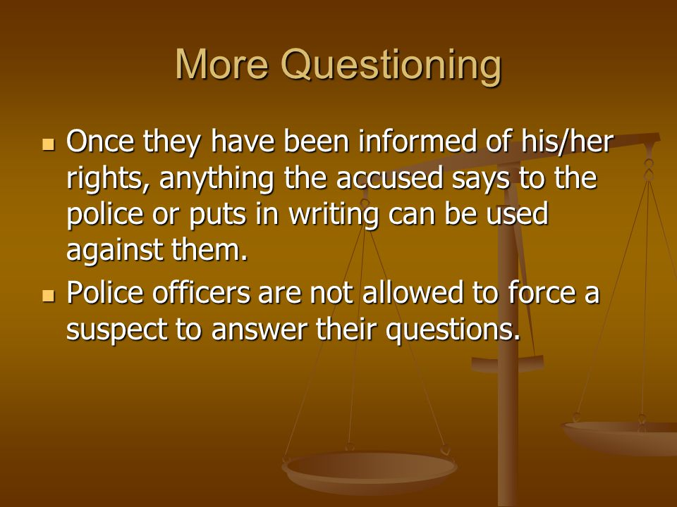 More Questioning Once they have been informed of his/her rights, anything the accused says to the police or puts in writing can be used against them.
