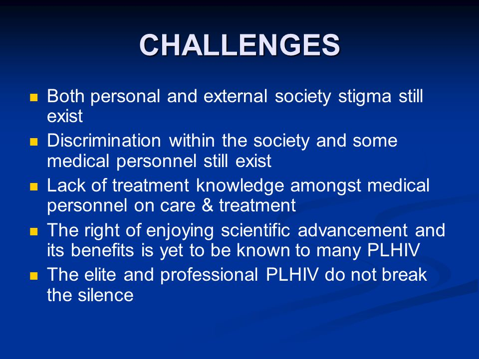 CHALLENGES Both personal and external society stigma still exist Discrimination within the society and some medical personnel still exist Lack of treatment knowledge amongst medical personnel on care & treatment The right of enjoying scientific advancement and its benefits is yet to be known to many PLHIV The elite and professional PLHIV do not break the silence