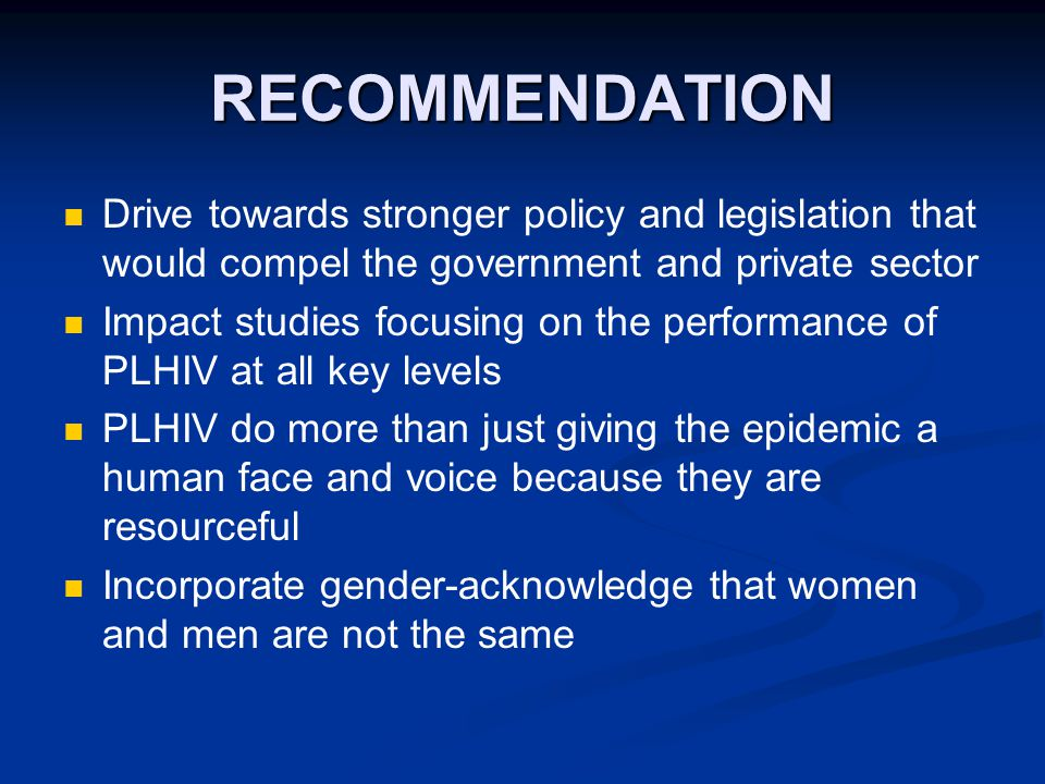 RECOMMENDATION Drive towards stronger policy and legislation that would compel the government and private sector Impact studies focusing on the performance of PLHIV at all key levels PLHIV do more than just giving the epidemic a human face and voice because they are resourceful Incorporate gender-acknowledge that women and men are not the same
