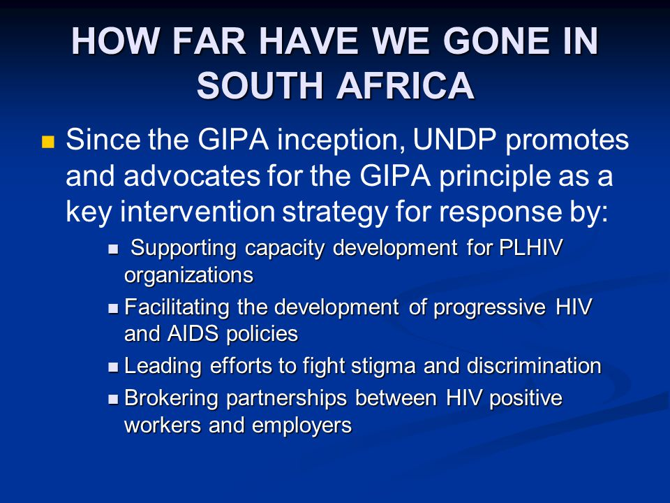 HOW FAR HAVE WE GONE IN SOUTH AFRICA Since the GIPA inception, UNDP promotes and advocates for the GIPA principle as a key intervention strategy for response by: Supporting capacity development for PLHIV organizations Supporting capacity development for PLHIV organizations Facilitating the development of progressive HIV and AIDS policies Facilitating the development of progressive HIV and AIDS policies Leading efforts to fight stigma and discrimination Leading efforts to fight stigma and discrimination Brokering partnerships between HIV positive workers and employers Brokering partnerships between HIV positive workers and employers