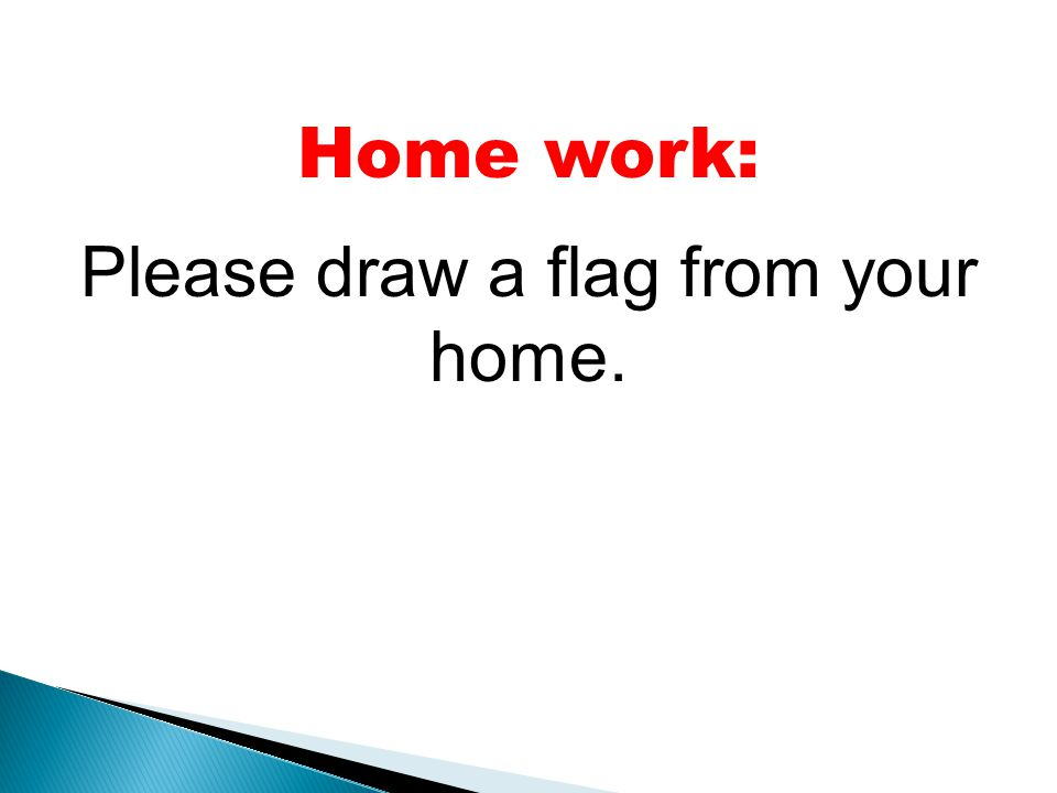 Home work: Please draw a flag from your home.