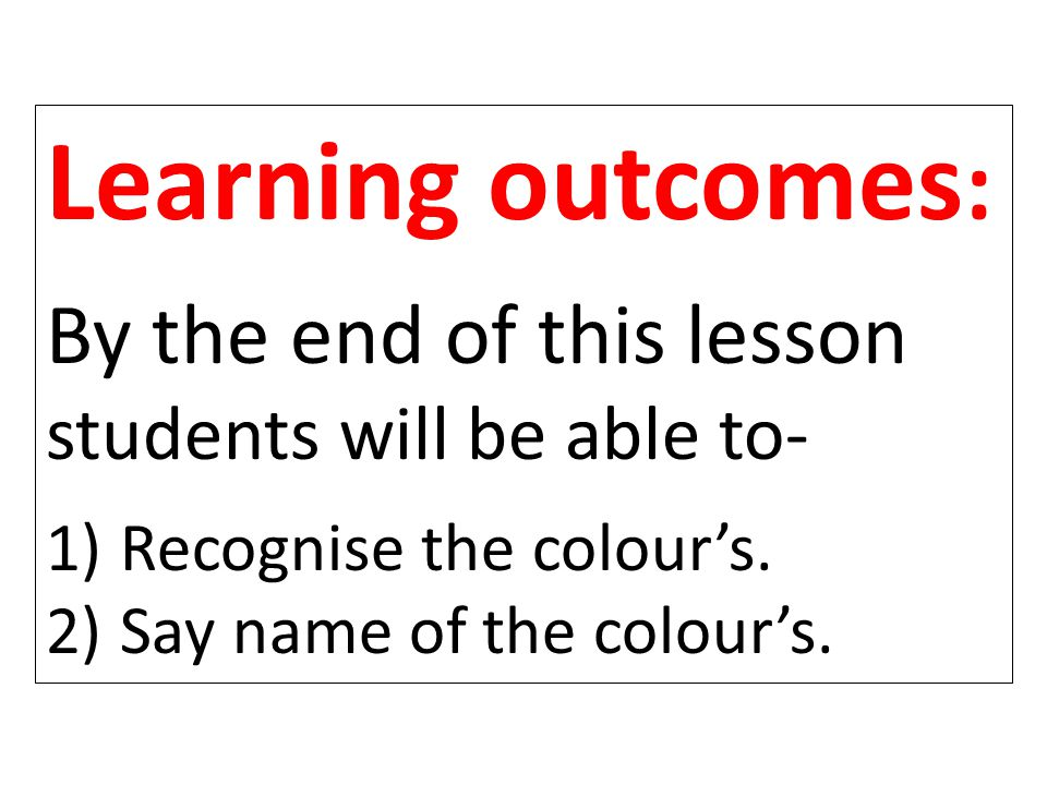 Learning outcomes : By the end of this lesson students will be able to- 1) Recognise the colour's.