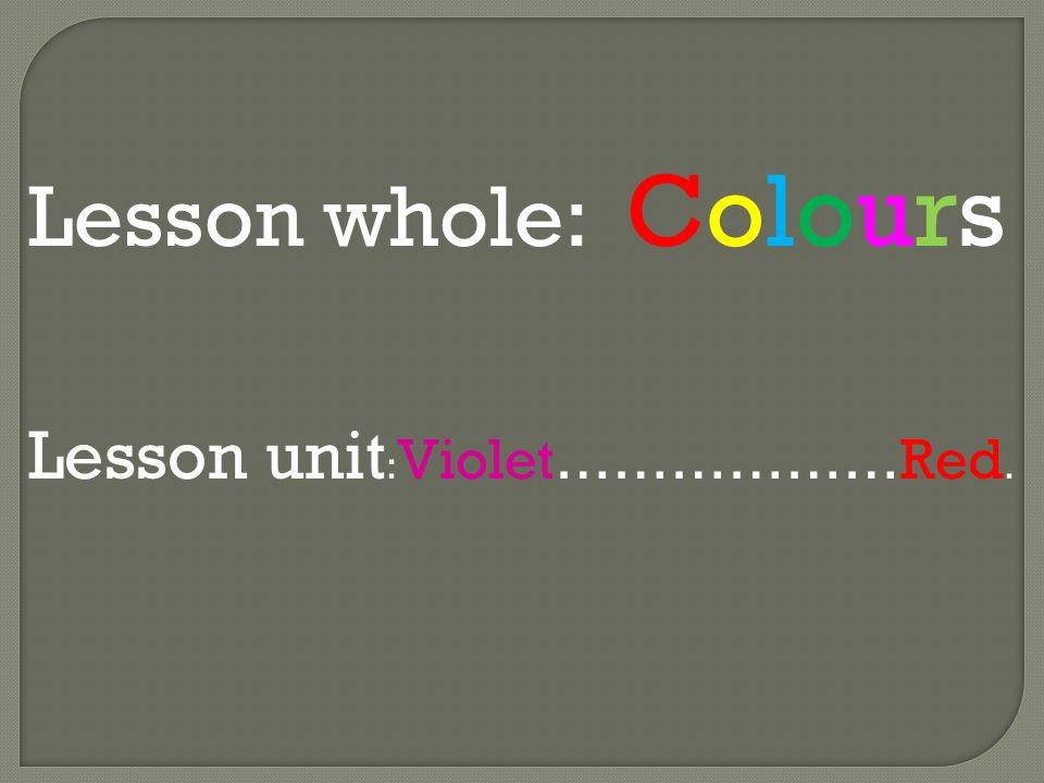 Lesson whole: Colours Lesson unit : Violet………………Red.