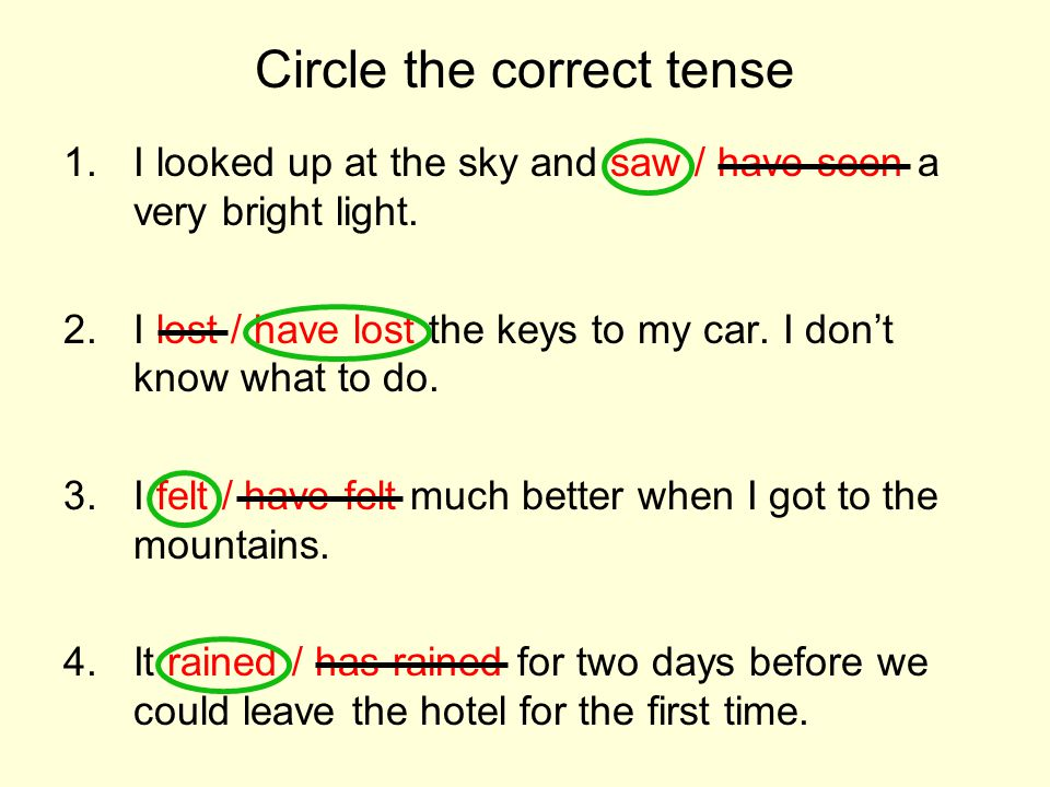 Circle the correct tense 1.I looked up at the sky and saw / have seen a very bright light.