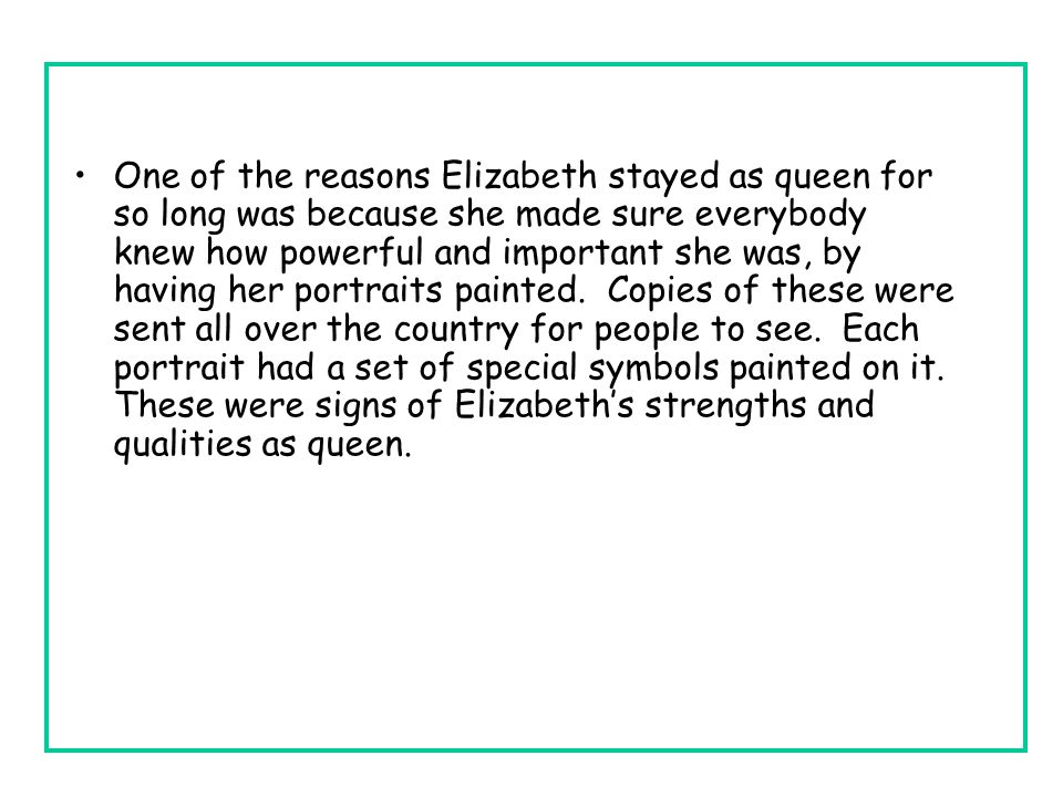 One of the reasons Elizabeth stayed as queen for so long was because she made sure everybody knew how powerful and important she was, by having her portraits painted.