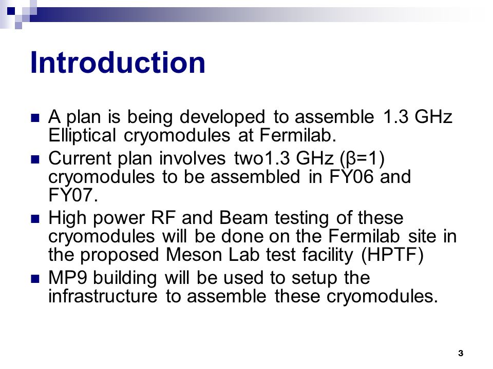 3 Introduction A plan is being developed to assemble 1.3 GHz Elliptical cryomodules at Fermilab.
