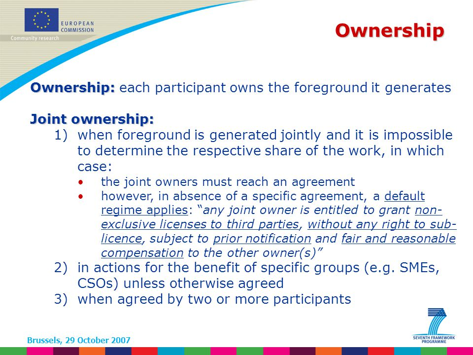 Brussels, 29 October 2007 Ownership: Ownership: each participant owns the foreground it generates Joint ownership: 1)when foreground is generated jointly and it is impossible to determine the respective share of the work, in which case: the joint owners must reach an agreement however, in absence of a specific agreement, a default regime applies: any joint owner is entitled to grant non- exclusive licenses to third parties, without any right to sub- licence, subject to prior notification and fair and reasonable compensation to the other owner(s) 2)in actions for the benefit of specific groups (e.g.
