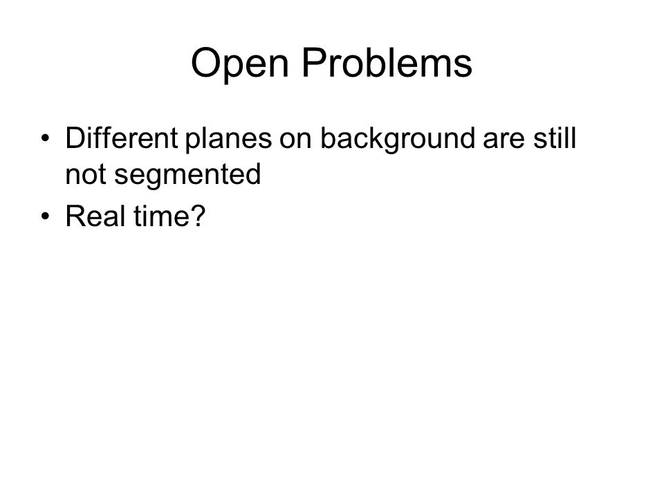 Open Problems Different planes on background are still not segmented Real time