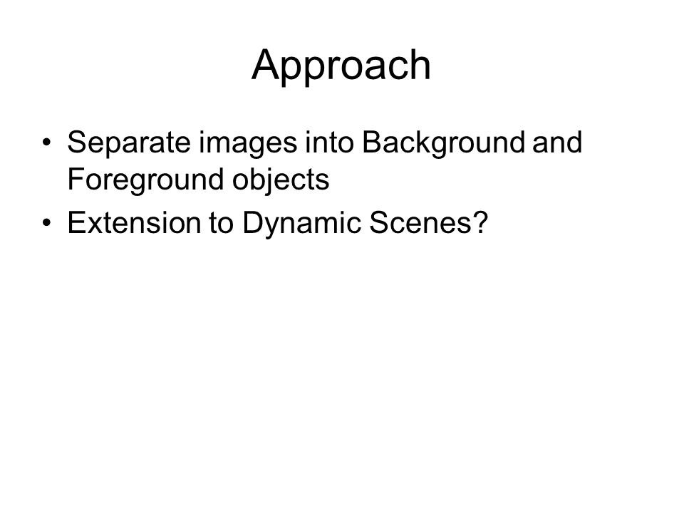 Approach Separate images into Background and Foreground objects Extension to Dynamic Scenes