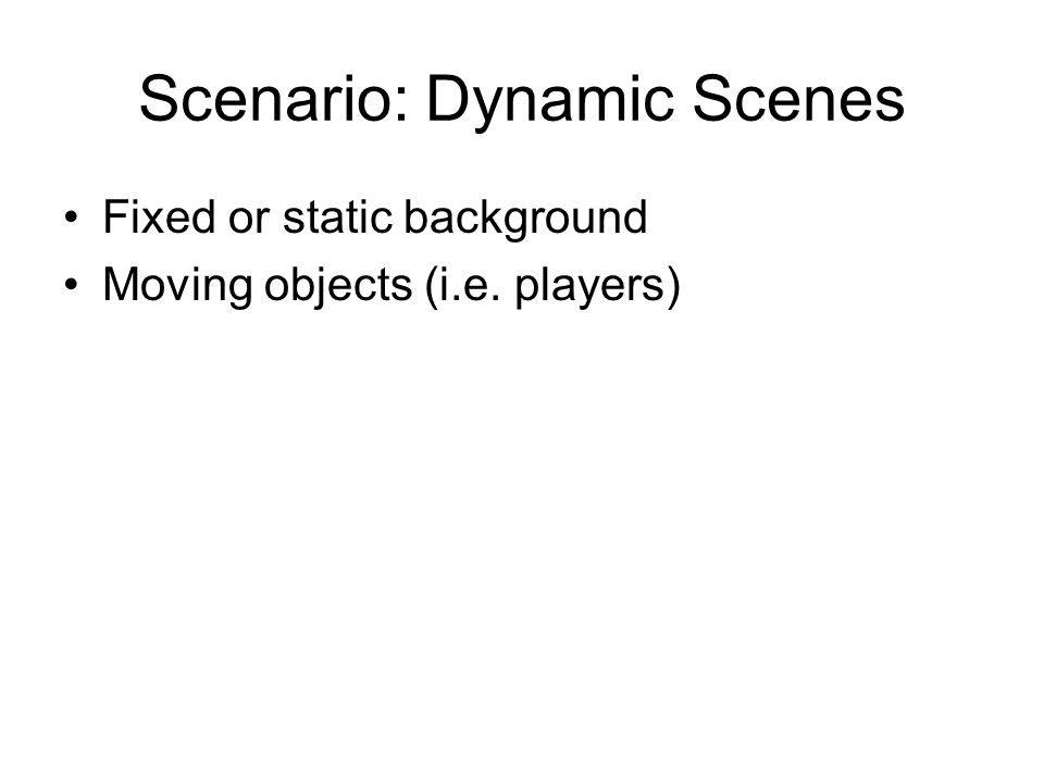 Scenario: Dynamic Scenes Fixed or static background Moving objects (i.e. players)