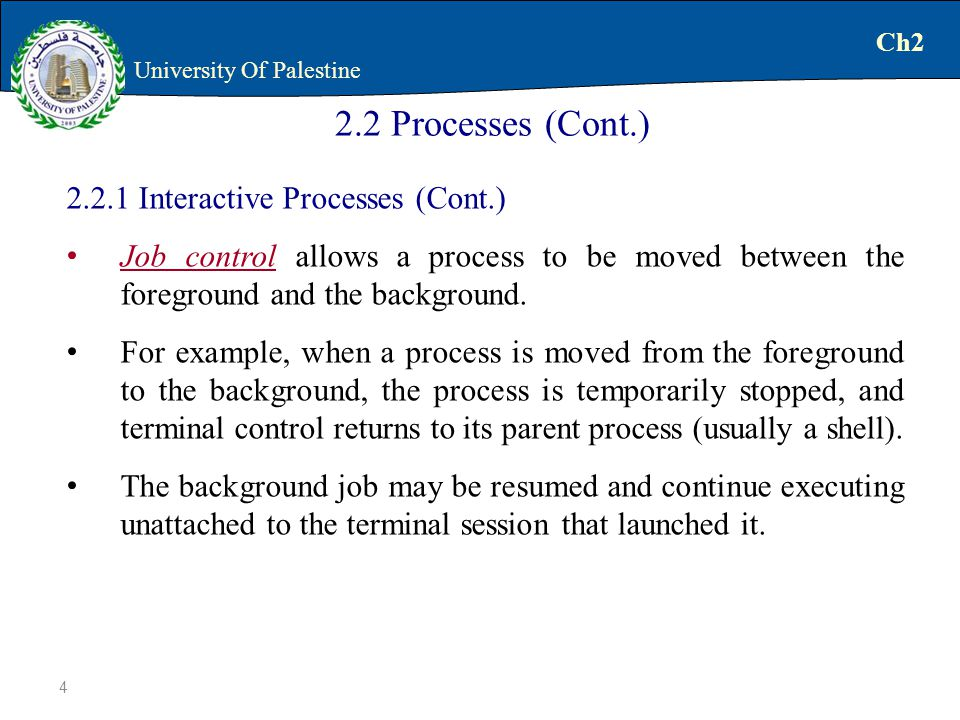 Interactive Processes (Cont.) Job control allows a process to be moved between the foreground and the background.