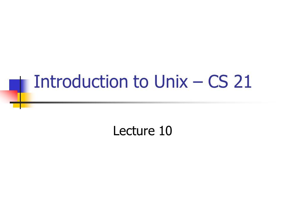 Introduction to Unix – CS 21 Lecture 10