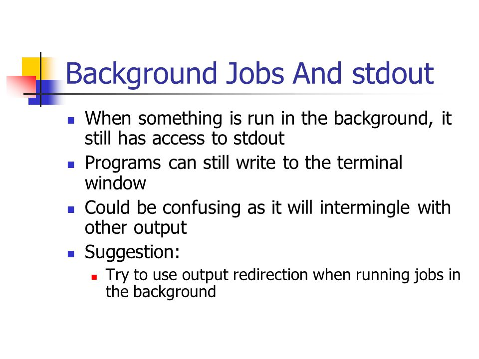 Background Jobs And stdout When something is run in the background, it still has access to stdout Programs can still write to the terminal window Could be confusing as it will intermingle with other output Suggestion: Try to use output redirection when running jobs in the background