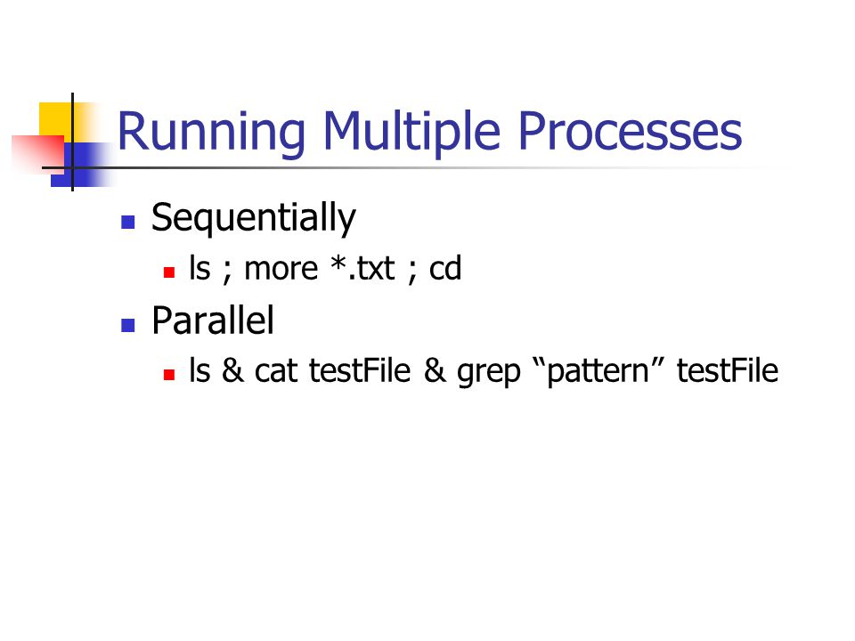 Running Multiple Processes Sequentially ls ; more *.txt ; cd Parallel ls & cat testFile & grep pattern testFile