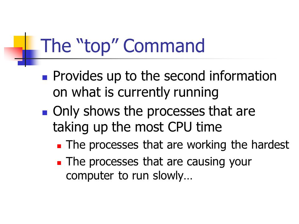 The top Command Provides up to the second information on what is currently running Only shows the processes that are taking up the most CPU time The processes that are working the hardest The processes that are causing your computer to run slowly…