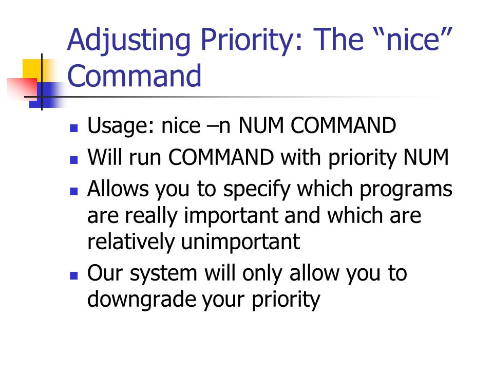 Adjusting Priority: The nice Command Usage: nice –n NUM COMMAND Will run COMMAND with priority NUM Allows you to specify which programs are really important and which are relatively unimportant Our system will only allow you to downgrade your priority