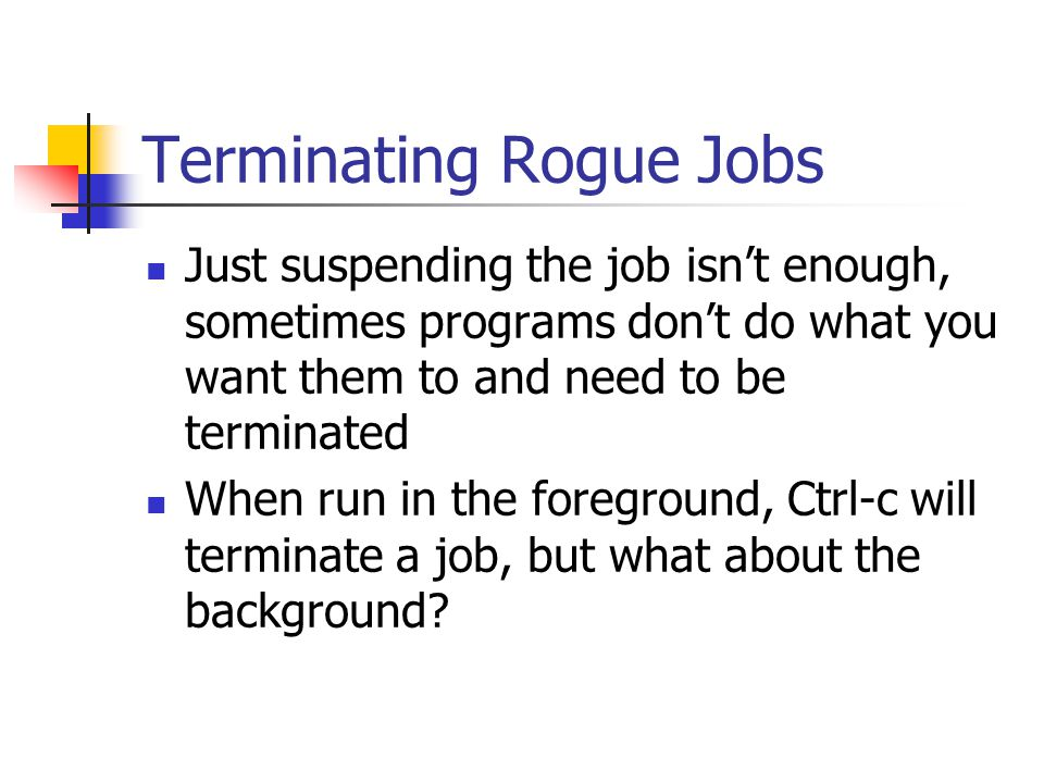 Terminating Rogue Jobs Just suspending the job isn't enough, sometimes programs don't do what you want them to and need to be terminated When run in the foreground, Ctrl-c will terminate a job, but what about the background